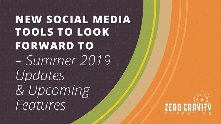 New Social Media Tools to Look Forward To – Summer 2019 Updates & Upcoming Features